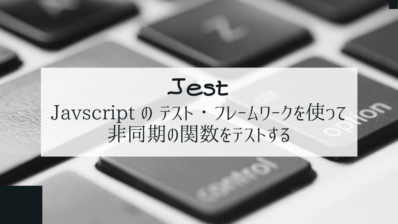 Jest : Javscript の テスト・フレームワークを使って非同期の関数をテストする